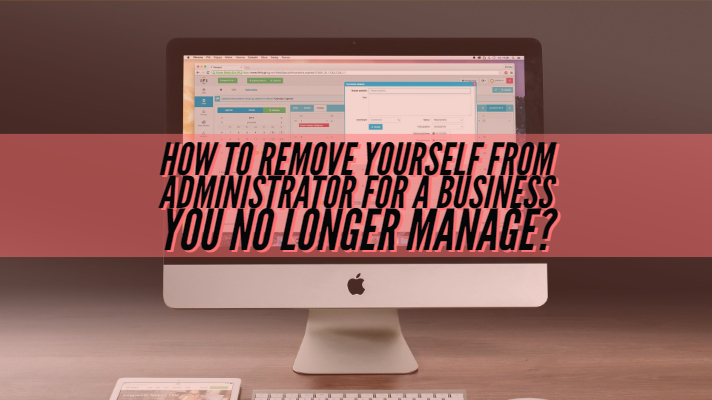 How to Remove Yourself From Administrator for a Business You No